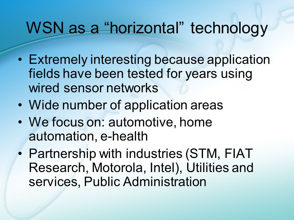 WSN as a horizontal technology Extremely interesting because application fields have been tested for years using wired sensor networks Wide number of