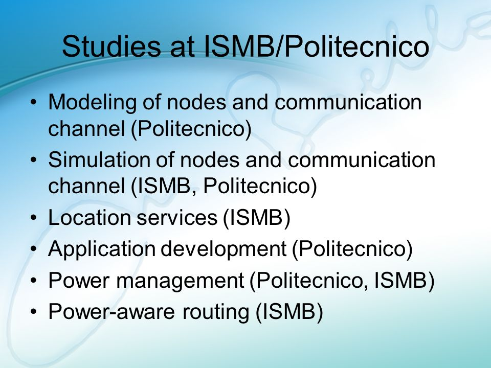 Studies at ISMB/Politecnico Modeling of nodes and communication channel (Politecnico) Simulation of nodes and communication channel (ISMB, Politecnico) Location services (ISMB) Application development (Politecnico) Power management (Politecnico, ISMB) Power-aware routing (ISMB)