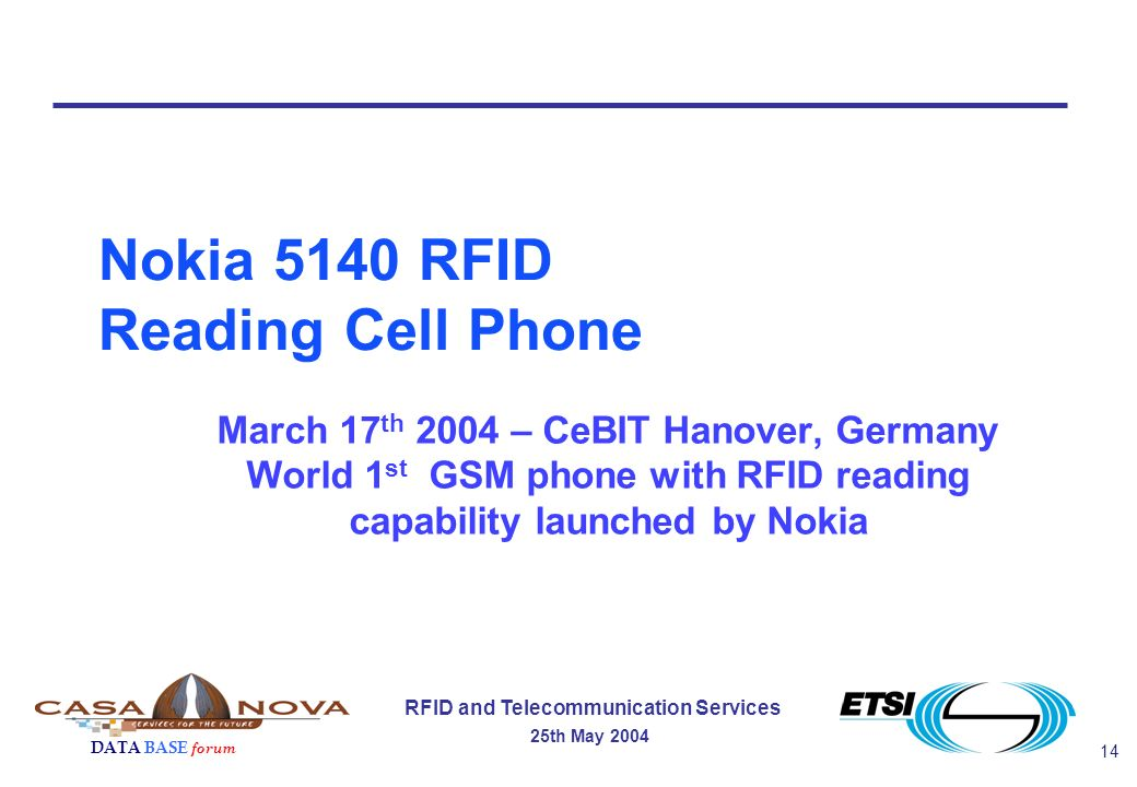 14 RFID and Telecommunication Services 25th May 2004 DATA BASE forum Nokia 5140 RFID Reading Cell Phone March 17 th 2004 – CeBIT Hanover, Germany World 1 st GSM phone with RFID reading capability launched by Nokia