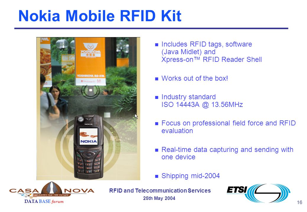 16 RFID and Telecommunication Services 25th May 2004 DATA BASE forum Nokia Mobile RFID Kit n Includes RFID tags, software (Java Midlet) and Xpress-on RFID Reader Shell n Works out of the box.