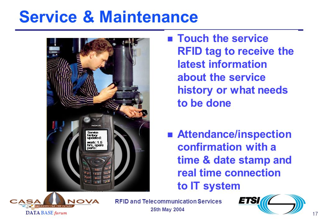 17 RFID and Telecommunication Services 25th May 2004 DATA BASE forum Service & Maintenance n Touch the service RFID tag to receive the latest information about the service history or what needs to be done n Attendance/inspection confirmation with a time & date stamp and real time connection to IT system