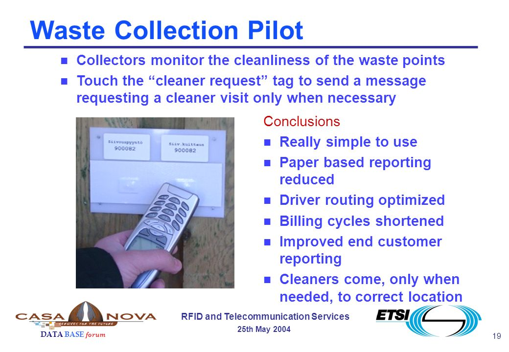 19 RFID and Telecommunication Services 25th May 2004 DATA BASE forum Waste Collection Pilot Conclusions n Really simple to use n Paper based reporting reduced n Driver routing optimized n Billing cycles shortened n Improved end customer reporting n Cleaners come, only when needed, to correct location n Collectors monitor the cleanliness of the waste points n Touch the cleaner request tag to send a message requesting a cleaner visit only when necessary
