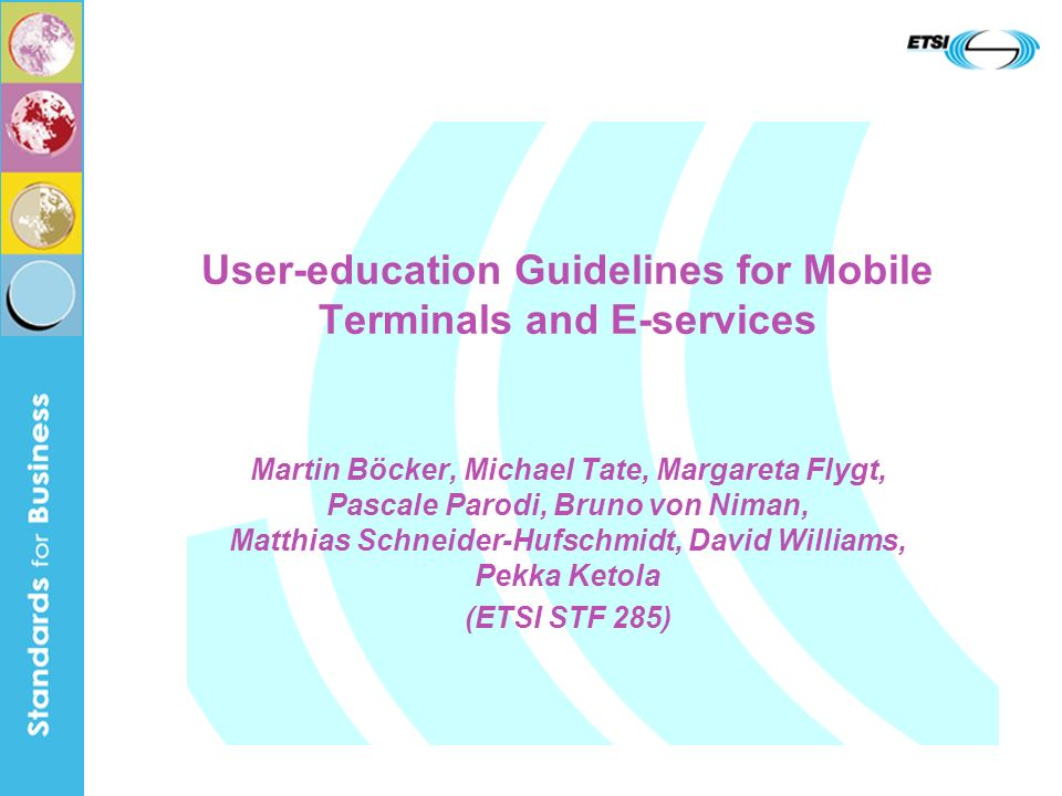 User-education Guidelines for Mobile Terminals and E-services Martin Böcker, Michael Tate, Margareta Flygt, Pascale Parodi, Bruno von Niman, Matthias Schneider-Hufschmidt, David Williams, Pekka Ketola (ETSI STF 285)