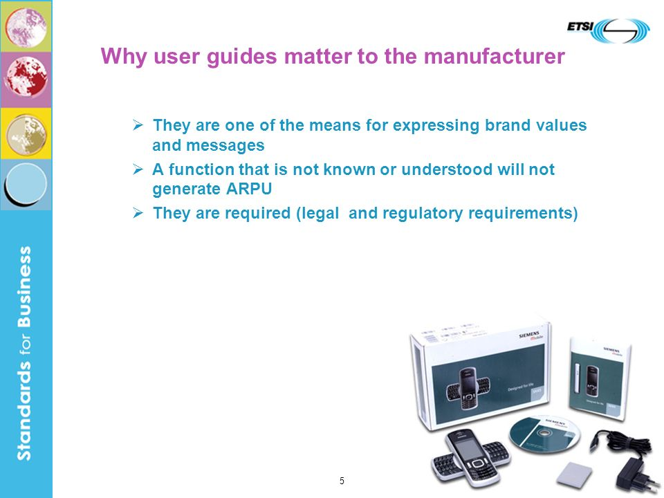 They are one of the means for expressing brand values and messages A function that is not known or understood will not generate ARPU They are required (legal and regulatory requirements) Why user guides matter to the manufacturer