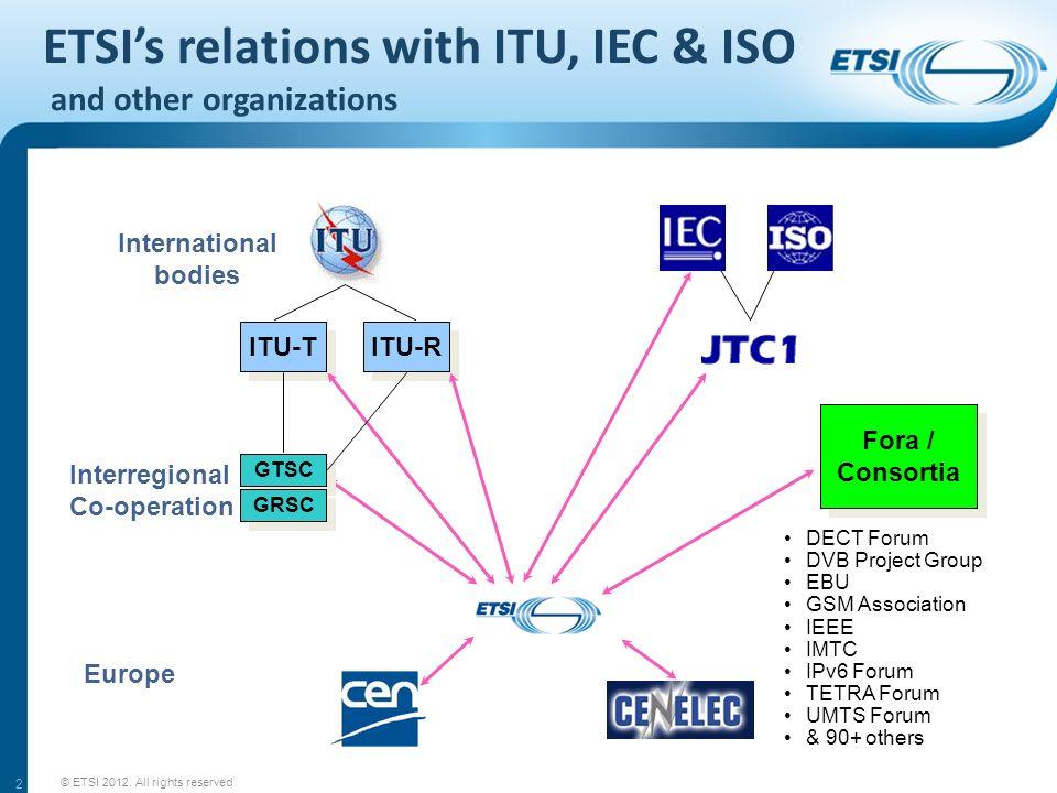 2 Fora / Consortia Fora / Consortia ITU-T ITU-R GTSC GRSC DECT Forum DVB Project Group EBU GSM Association IEEE IMTC IPv6 Forum TETRA Forum UMTS Forum & 90+ others International bodies Interregional Co-operation Europe ETSIs relations with ITU, IEC & ISO and other organizations © ETSI 2012.