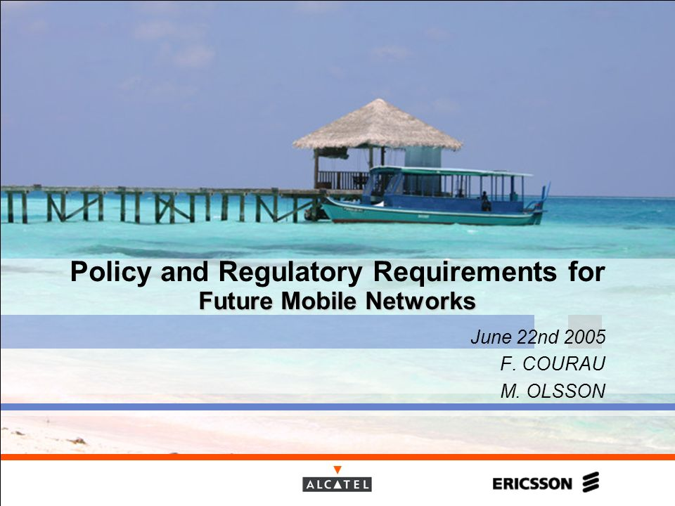 Future Mobile Networks Policy and Regulatory Requirements for Future Mobile Networks June 22nd 2005 F. COURAU M. OLSSON