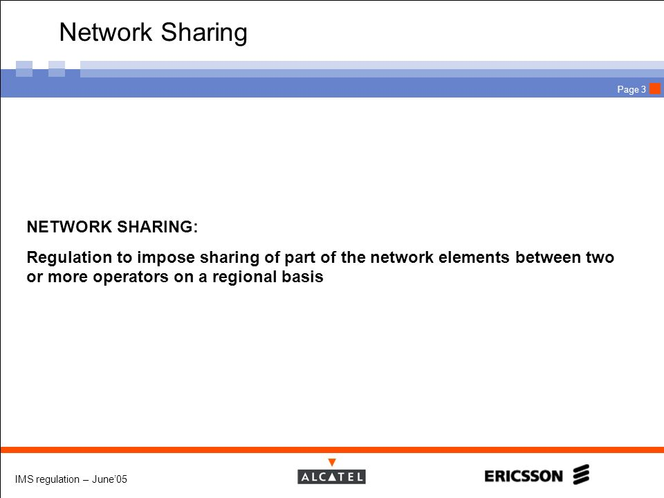 IMS regulation – June05 Page 3 Network Sharing NETWORK SHARING: Regulation to impose sharing of part of the network elements between two or more opera