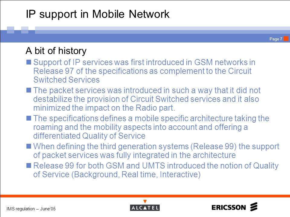 IMS regulation – June05 Page 7 IP support in Mobile Network A bit of history Support of IP services was first introduced in GSM networks in Release 97