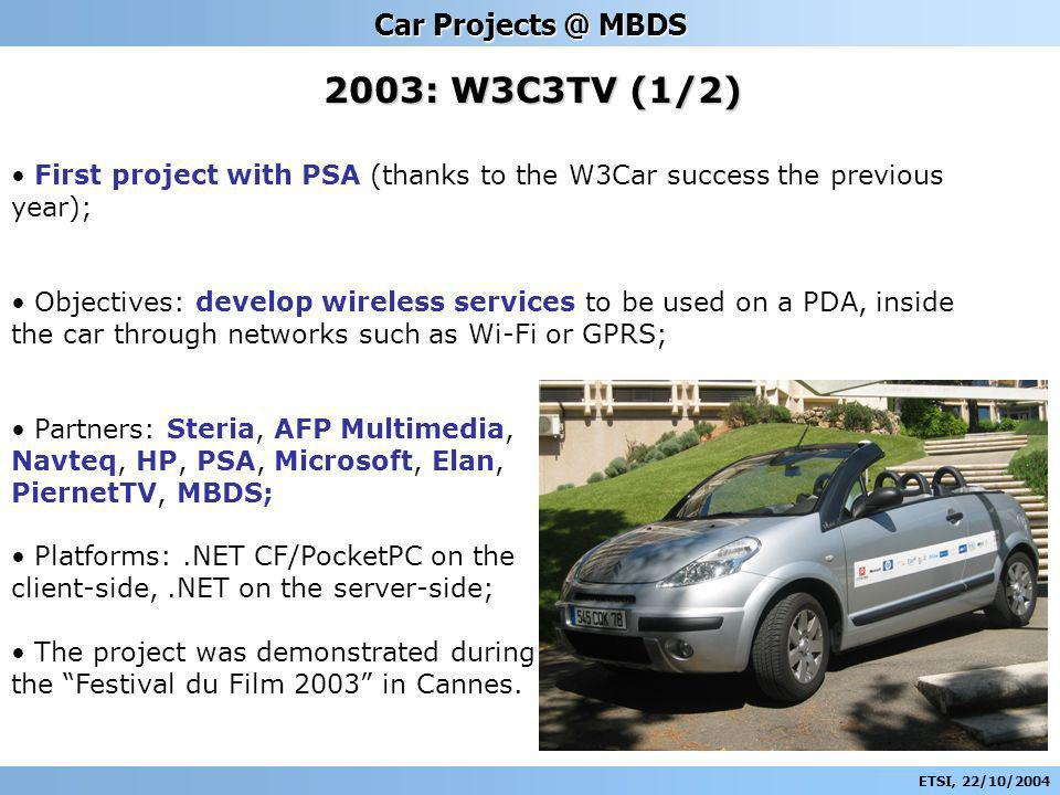ETSI, 22/10/2004 Car Projects @ MBDS 2003: W3C3TV (1/2) First project with PSA (thanks to the W3Car success the previous year); Objectives: develop wireless services to be used on a PDA, inside the car through networks such as Wi-Fi or GPRS; Partners: Steria, AFP Multimedia, Navteq, HP, PSA, Microsoft, Elan, PiernetTV, MBDS; Platforms:.NET CF/PocketPC on the client-side,.NET on the server-side; The project was demonstrated during the Festival du Film 2003 in Cannes.