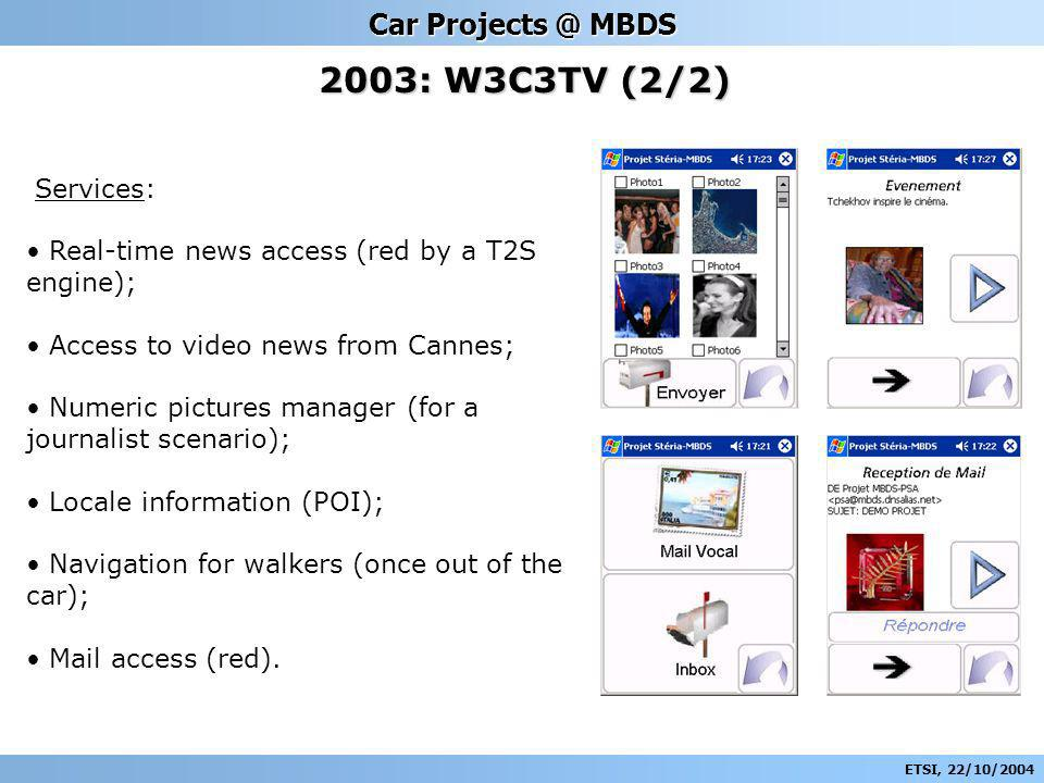 ETSI, 22/10/2004 Car Projects @ MBDS 2003: W3C3TV (2/2) Services: Real-time news access (red by a T2S engine); Access to video news from Cannes; Numeric pictures manager (for a journalist scenario); Locale information (POI); Navigation for walkers (once out of the car); Mail access (red).