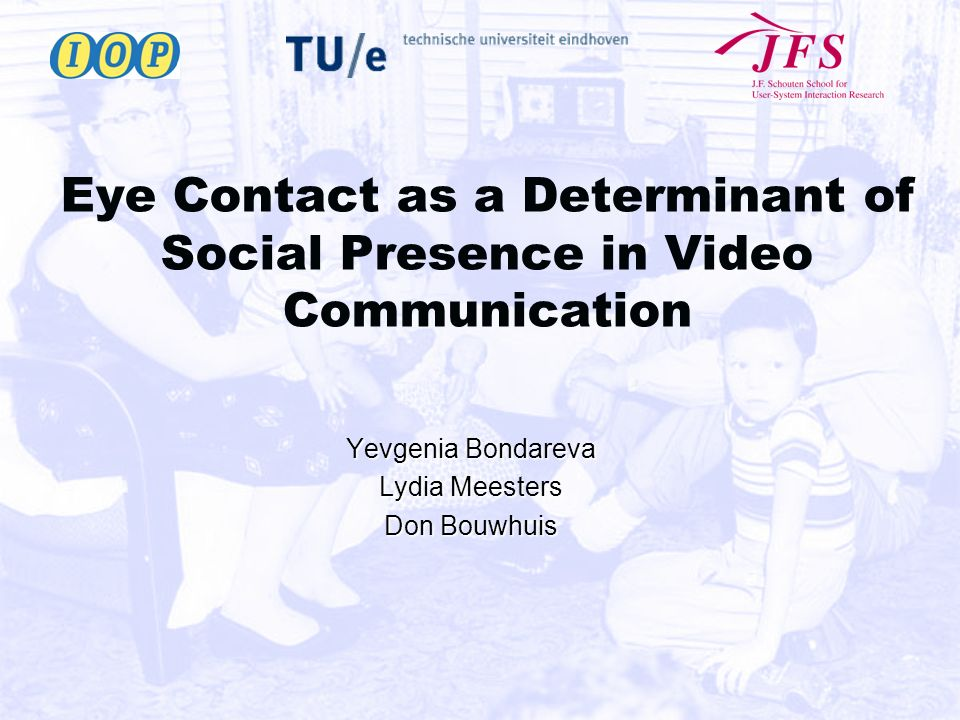 Eye Contact as a Determinant of Social Presence in Video Communication Yevgenia Bondareva Lydia Meesters Don Bouwhuis