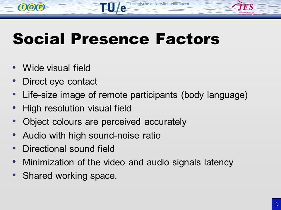 3 Social Presence Factors Wide visual field Direct eye contact Life-size image of remote participants (body language) High resolution visual field Object colours are perceived accurately Audio with high sound-noise ratio Directional sound field Minimization of the video and audio signals latency Shared working space.