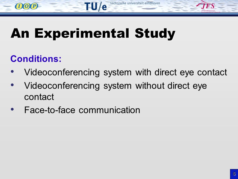 6 An Experimental Study Conditions: Videoconferencing system with direct eye contact Videoconferencing system without direct eye contact Face-to-face communication