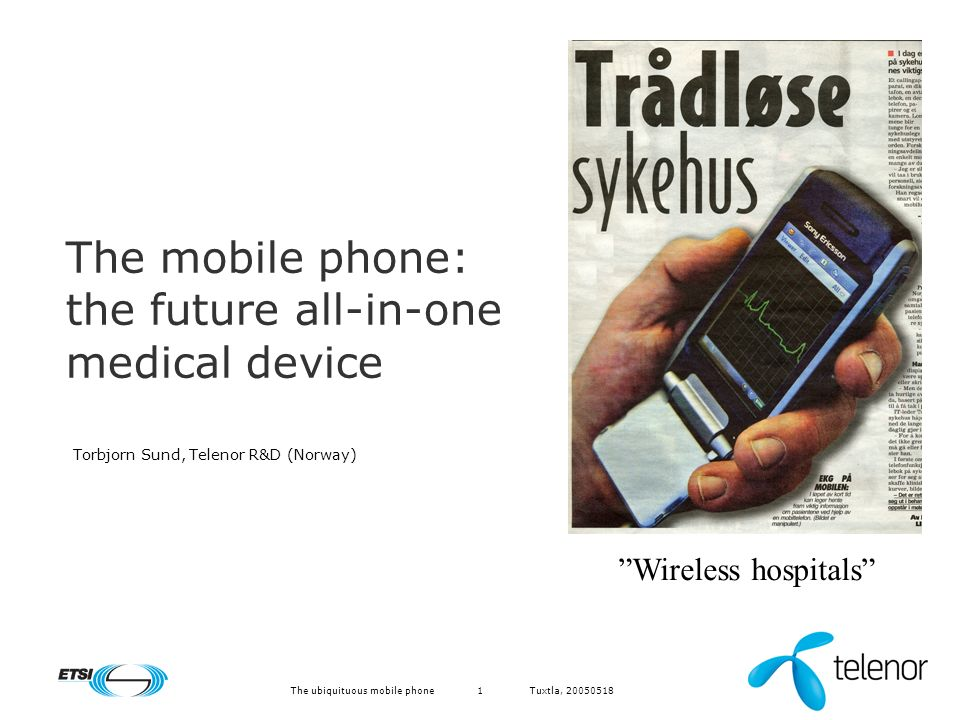 Tuxtla, 20050518The ubiquituous mobile phone1 The mobile phone: the future all-in-one medical device Torbjorn Sund, Telenor R&D (Norway) Wireless hospitals