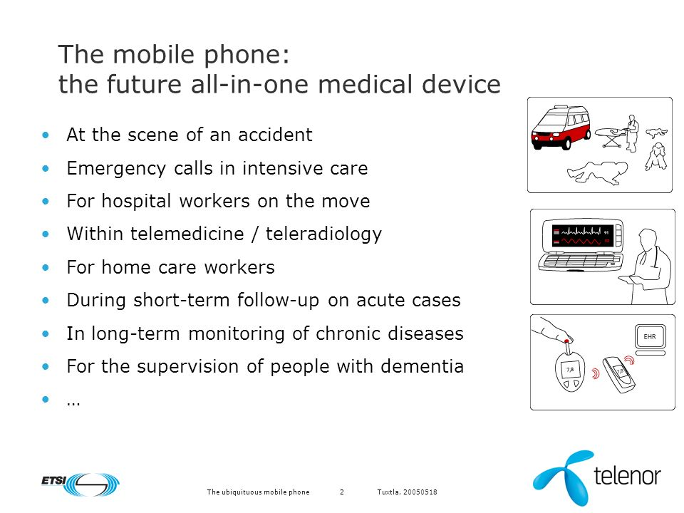 Tuxtla, The ubiquituous mobile phone2 The mobile phone: the future all-in-one medical device At the scene of an accident Emergency calls in intensive care For hospital workers on the move Within telemedicine / teleradiology For home care workers During short-term follow-up on acute cases In long-term monitoring of chronic diseases For the supervision of people with dementia …