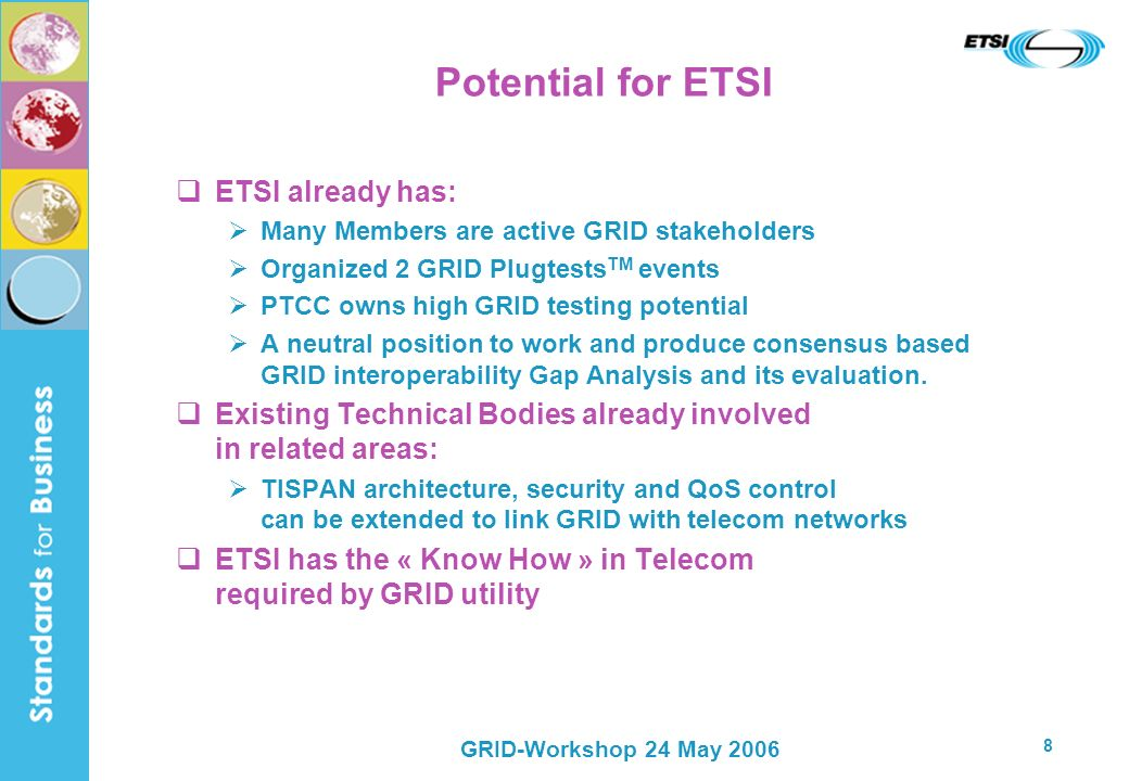 GRID-Workshop 24 May 2006 8 Potential for ETSI ETSI already has: Many Members are active GRID stakeholders Organized 2 GRID Plugtests TM events PTCC o