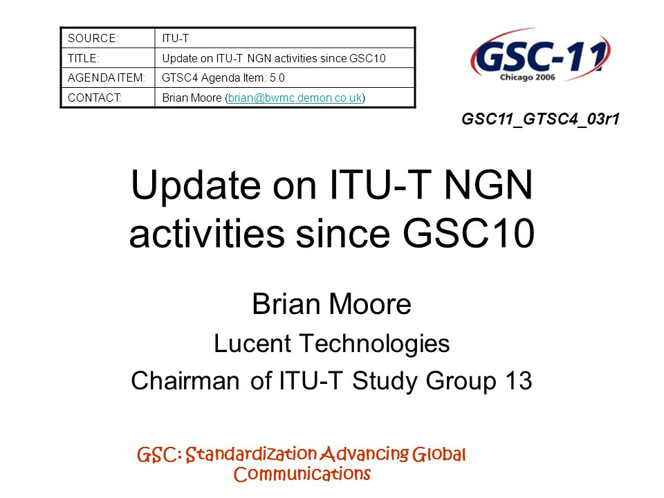 GSC: Standardization Advancing Global Communications After 18 months of intensive activity the NGN Focus Group, at end of 2005, handed over its results to Study Group 13 and other relevant study groups to continue the development of global NGN standards ITU-T NGN Focus Group