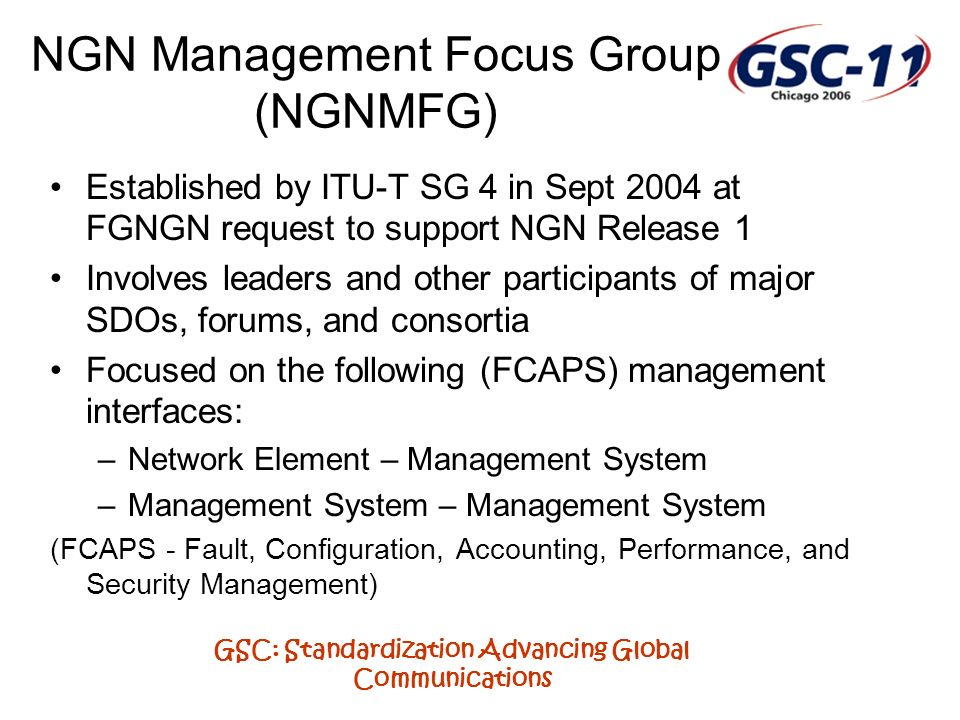 GSC: Standardization Advancing Global Communications NGN Management Focus Group (NGNMFG) Established by ITU-T SG 4 in Sept 2004 at FGNGN request to support NGN Release 1 Involves leaders and other participants of major SDOs, forums, and consortia Focused on the following (FCAPS) management interfaces: –Network Element – Management System –Management System – Management System (FCAPS - Fault, Configuration, Accounting, Performance, and Security Management)