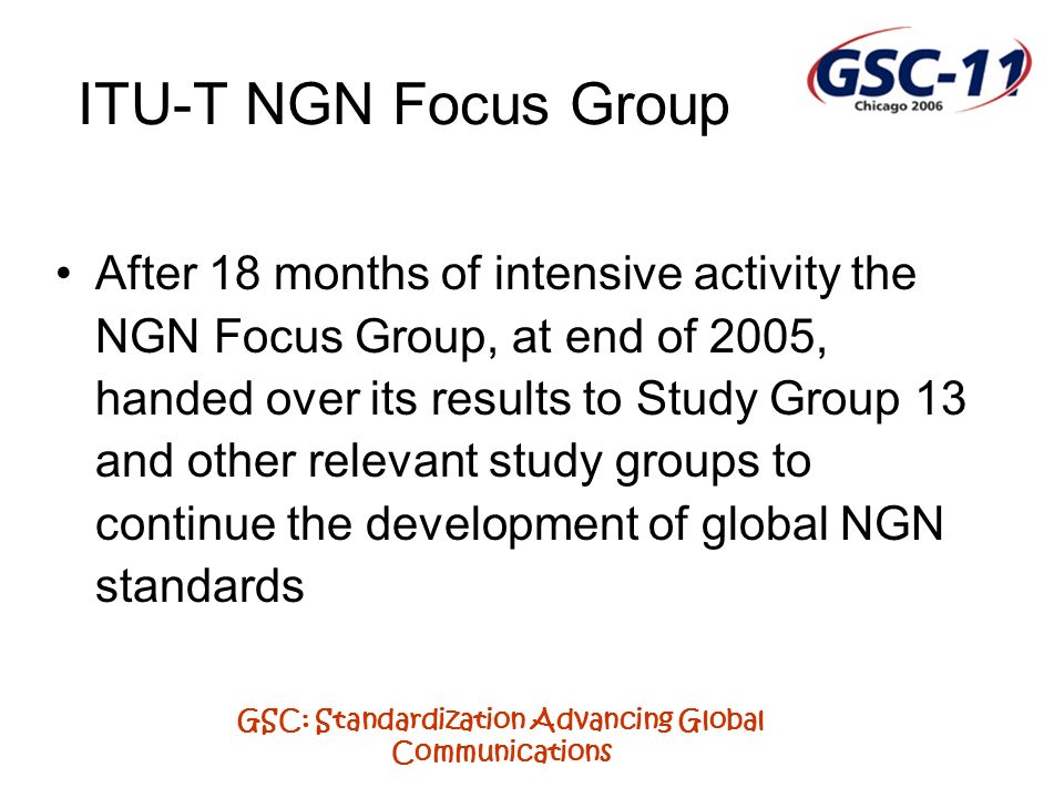 GSC: Standardization Advancing Global Communications Ongoing arrangements At its meeting in September 2005 Study Group 13 put in place the arrangements for the ongoing NGN work A major consideration in the future planning was the need to continue to have a visible focus for the NGN work and to maintain as far as possible the co-location of the closely related NGN work performed under the umbrella of a coordinated work plan