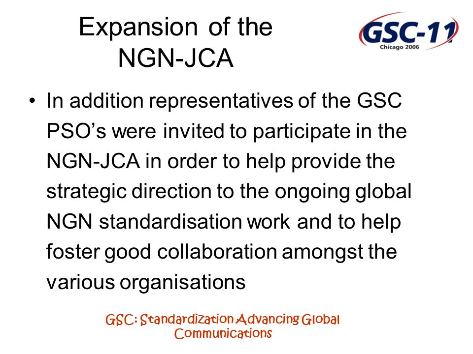 GSC: Standardization Advancing Global Communications Expansion of the NGN-JCA In addition representatives of the GSC PSOs were invited to participate in the NGN-JCA in order to help provide the strategic direction to the ongoing global NGN standardisation work and to help foster good collaboration amongst the various organisations