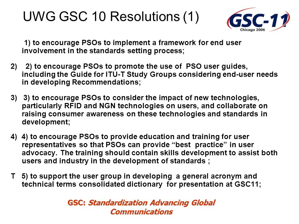 GSC: Standardization Advancing Global Communications UWG GSC 10 Resolutions (1) 1) to encourage PSOs to implement a framework for end user involvement in the standards setting process; 2) 2) to encourage PSOs to promote the use of PSO user guides, including the Guide for ITU-T Study Groups considering end-user needs in developing Recommendations; 3) 3) to encourage PSOs to consider the impact of new technologies, particularly RFID and NGN technologies on users, and collaborate on raising consumer awareness on these technologies and standards in development; 4) 4) to encourage PSOs to provide education and training for user representatives so that PSOs can provide best practice in user advocacy.