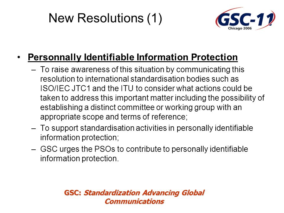 GSC: Standardization Advancing Global Communications New Resolutions (1) Personnally Identifiable Information Protection –To raise awareness of this situation by communicating this resolution to international standardisation bodies such as ISO/IEC JTC1 and the ITU to consider what actions could be taken to address this important matter including the possibility of establishing a distinct committee or working group with an appropriate scope and terms of reference; –To support standardisation activities in personally identifiable information protection; –GSC urges the PSOs to contribute to personally identifiable information protection.