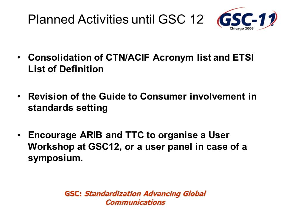GSC: Standardization Advancing Global Communications Planned Activities until GSC 12 Consolidation of CTN/ACIF Acronym list and ETSI List of Definition Revision of the Guide to Consumer involvement in standards setting Encourage ARIB and TTC to organise a User Workshop at GSC12, or a user panel in case of a symposium.