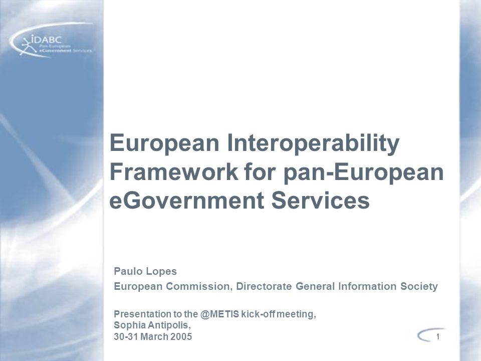1 European Interoperability Framework for pan-European eGovernment Services Paulo Lopes European Commission, Directorate General Information Society P