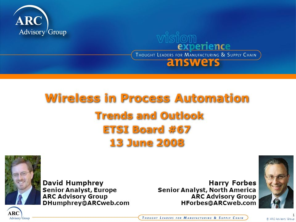 1 © ARC Advisory Group Wireless in Process Automation Trends and Outlook ETSI Board #67 13 June 2008 Harry Forbes Senior Analyst, North America ARC Ad