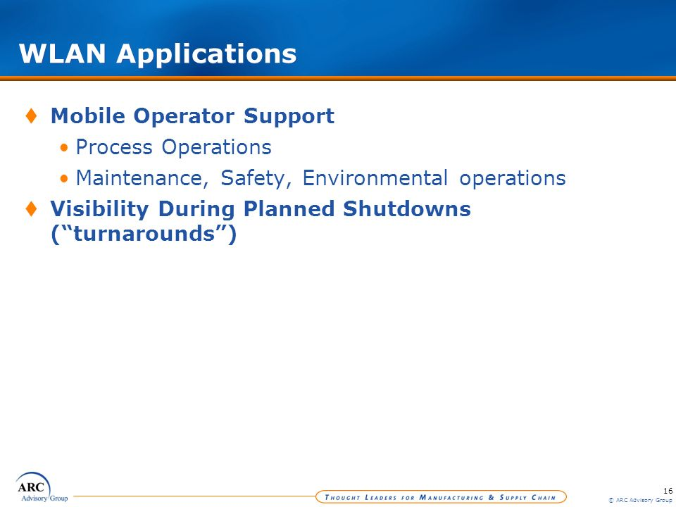 16 © ARC Advisory Group WLAN Applications Mobile Operator Support Process Operations Maintenance, Safety, Environmental operations Visibility During P