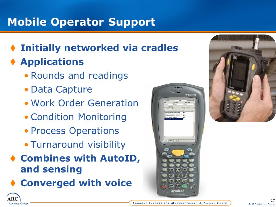 17 © ARC Advisory Group Mobile Operator Support Initially networked via cradles Applications Rounds and readings Data Capture Work Order Generation Co