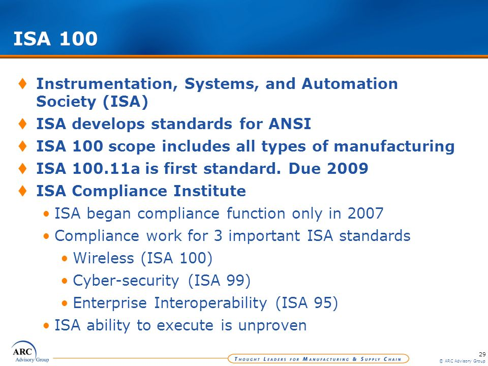 29 © ARC Advisory Group ISA 100 Instrumentation, Systems, and Automation Society (ISA) ISA develops standards for ANSI ISA 100 scope includes all type
