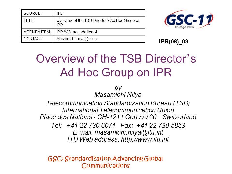 GSC: Standardization Advancing Global Communications TSB Director s Ad Hoc Group on IPR Chairman: Mr Houlin Zhao (TSB Director) Members: Open to ITU Member States, Sector Members, Associates + invited participants Participants include: AT&T, BT, France Télécom, Fujitsu, HP, Intel, KDDI, Lucent, Microsoft, Nortel Networks, NTT, Polycom, Psytechnics, Qualcomm, Siemens, ANSI, ETRI, ETSI, ISO, TTC, etc.
