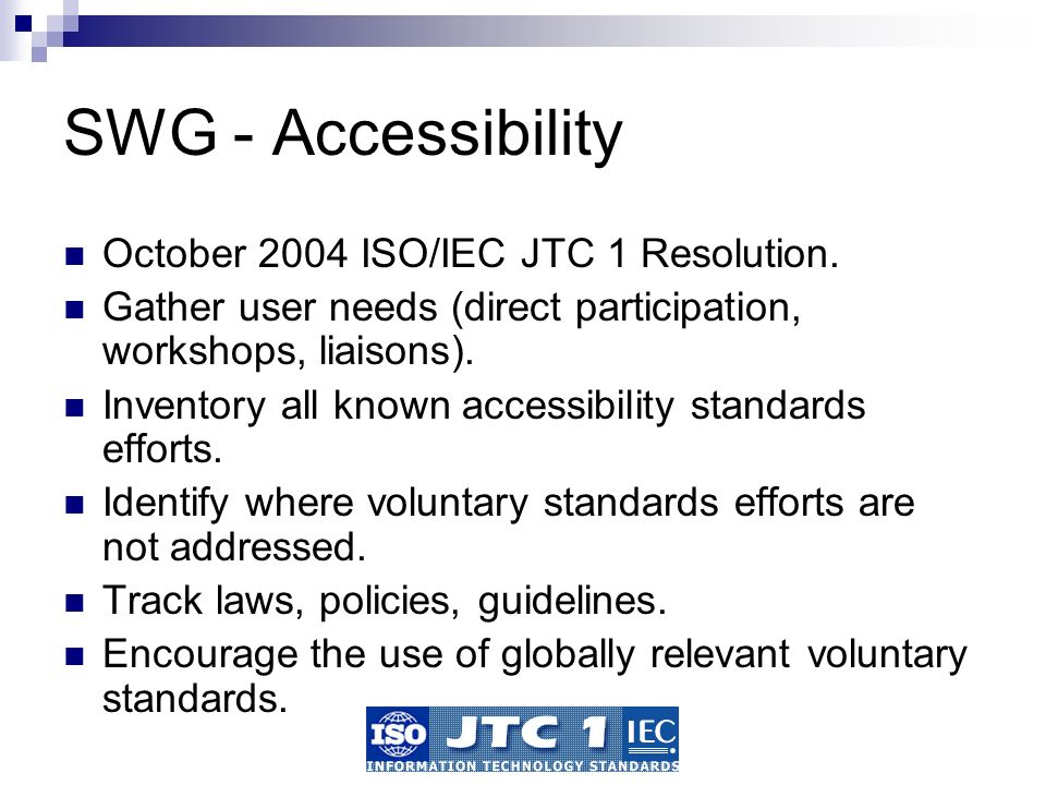 SWG - Accessibility October 2004 ISO/IEC JTC 1 Resolution. Gather user needs (direct participation, workshops, liaisons). Inventory all known accessib
