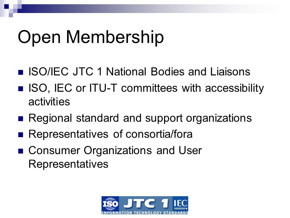 Open Membership ISO/IEC JTC 1 National Bodies and Liaisons ISO, IEC or ITU-T committees with accessibility activities Regional standard and support organizations Representatives of consortia/fora Consumer Organizations and User Representatives
