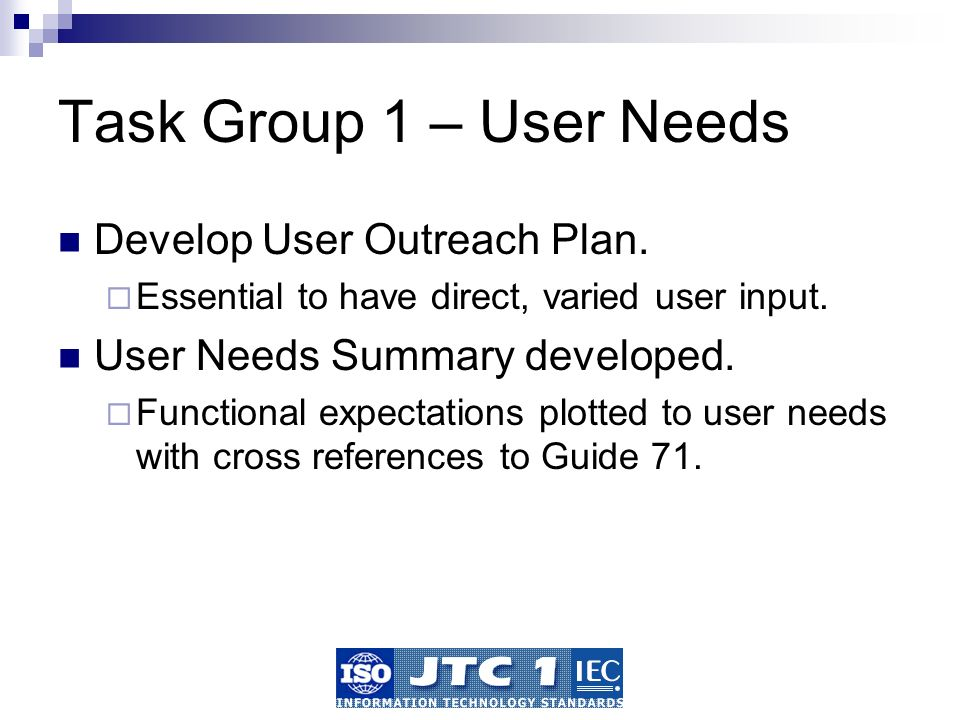 Task Group 1 – User Needs Develop User Outreach Plan. Essential to have direct, varied user input. User Needs Summary developed. Functional expectatio