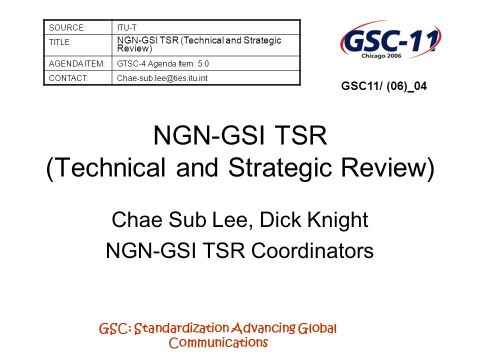 GSC: Standardization Advancing Global Communications NGN-GSI TSR (Technical and Strategic Review) Chae Sub Lee, Dick Knight NGN-GSI TSR Coordinators S