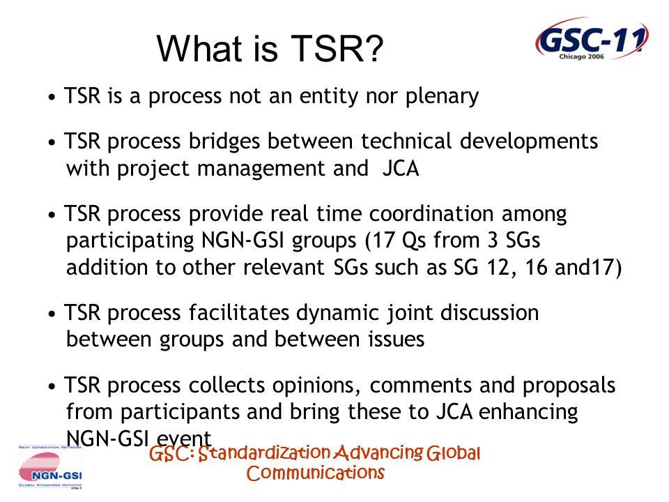 GSC: Standardization Advancing Global Communications What is TSR? TSR is a process not an entity nor plenary TSR process bridges between technical dev