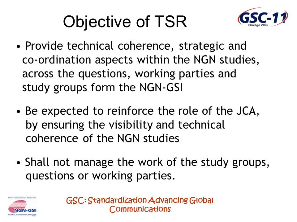 GSC: Standardization Advancing Global Communications Summary of TSR Activity Four sessions held until last Kobe NGN-GSI event 1 st Session: 20 th January 2006, Geneva - Guidance from JCA on the approving Study Group for signalling requirements.