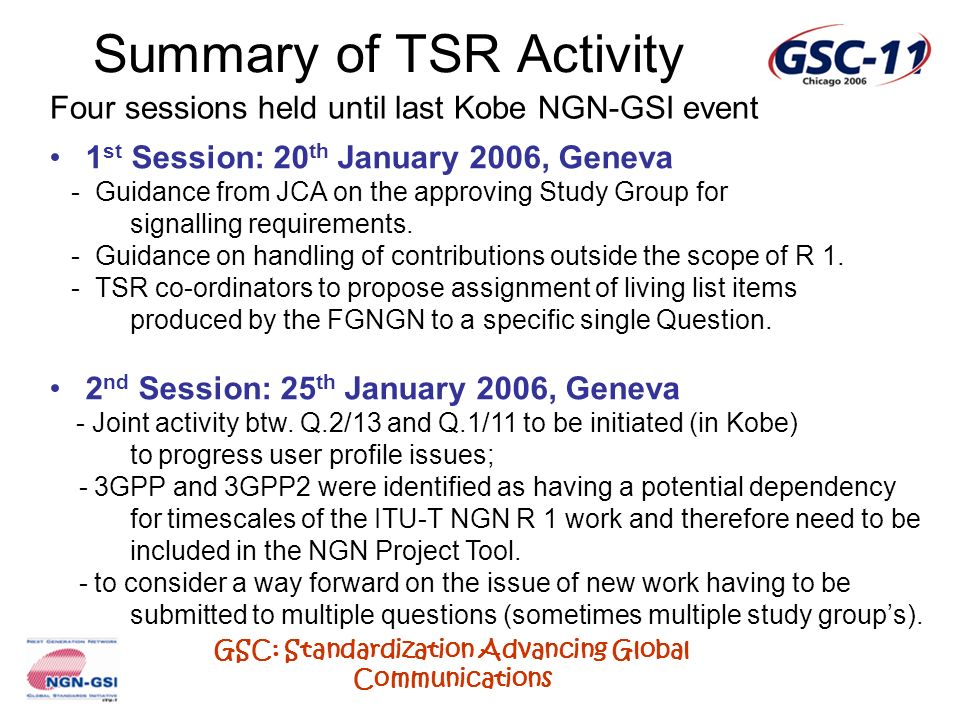 GSC: Standardization Advancing Global Communications Summary of TSR Activity Four sessions held until last Kobe NGN-GSI event 1 st Session: 20 th Janu