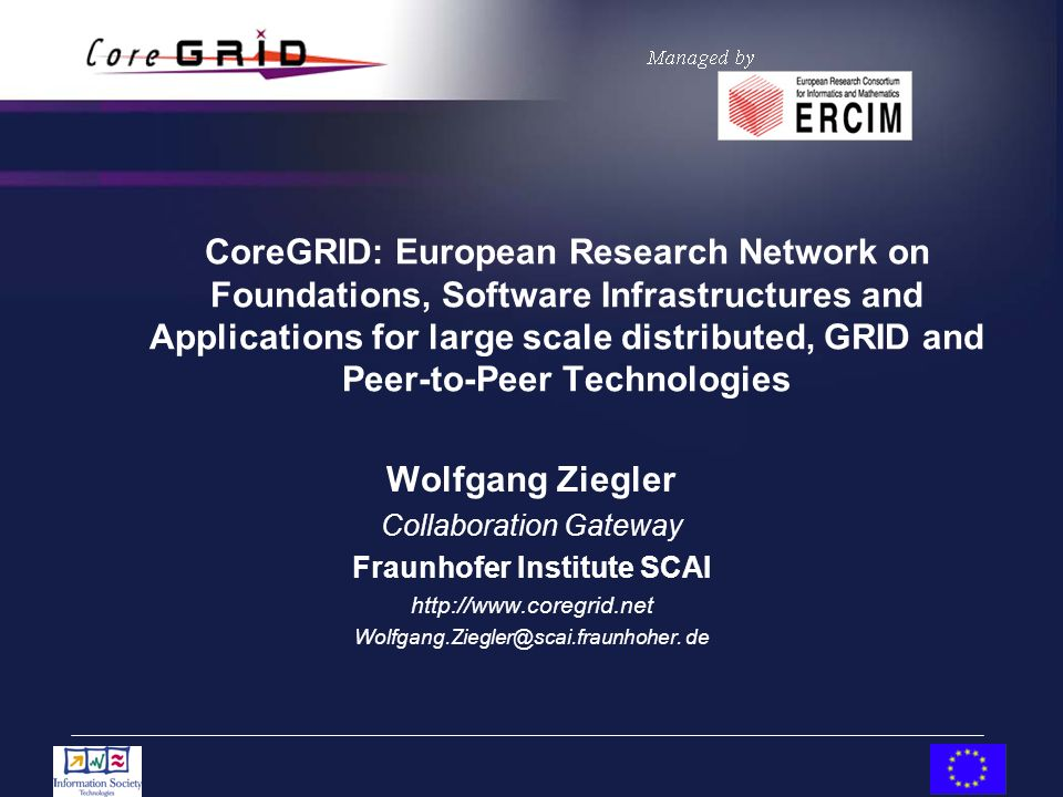 CoreGRID: European Research Network on Foundations, Software Infrastructures and Applications for large scale distributed, GRID and Peer-to-Peer Technologies Wolfgang Ziegler Collaboration Gateway Fraunhofer Institute SCAI http://www.coregrid.net Wolfgang.Ziegler@scai.fraunhoher.