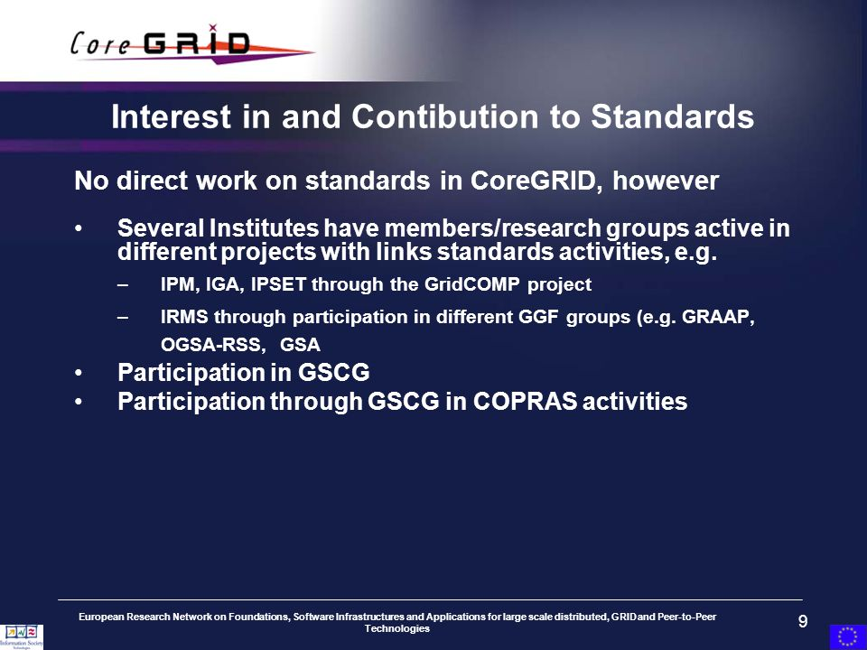 European Research Network on Foundations, Software Infrastructures and Applications for large scale distributed, GRID and Peer-to-Peer Technologies 9 Interest in and Contibution to Standards No direct work on standards in CoreGRID, however Several Institutes have members/research groups active in different projects with links standards activities, e.g.