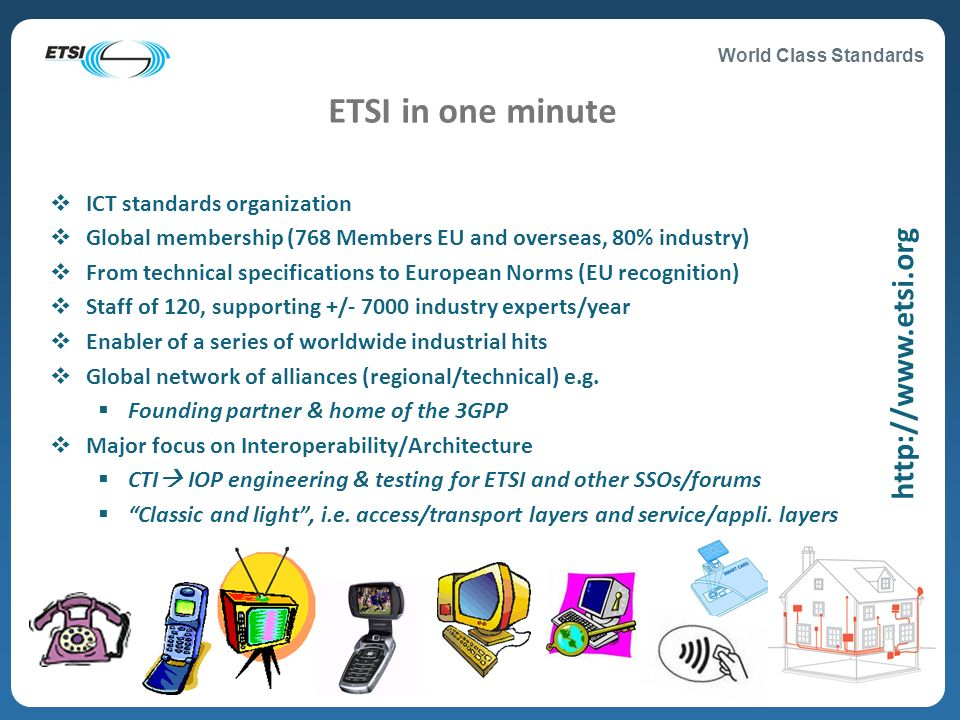 World Class Standards ICT standards organization Global membership (768 Members EU and overseas, 80% industry) From technical specifications to Europe