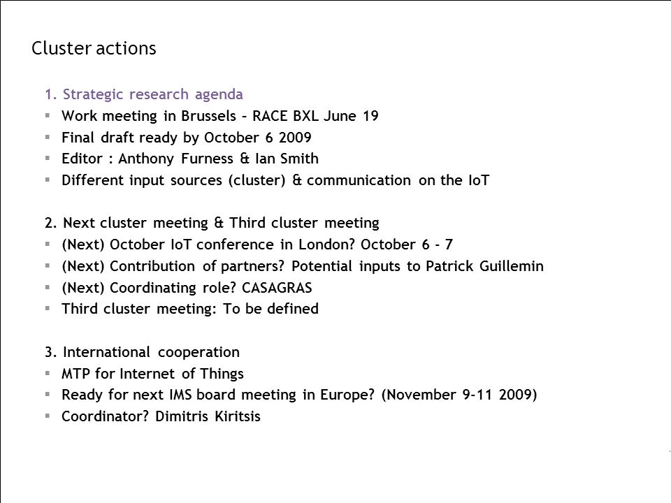 Cluster actions 1. Strategic research agenda Work meeting in Brussels – RACE BXL June 19 Final draft ready by October 6 2009 Editor : Anthony Furness
