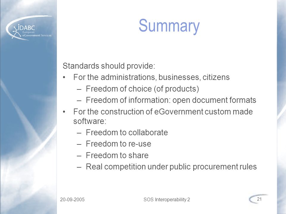 20-09-2005SOS Interoperability 2 21 Summary Standards should provide: For the administrations, businesses, citizens –Freedom of choice (of products) –
