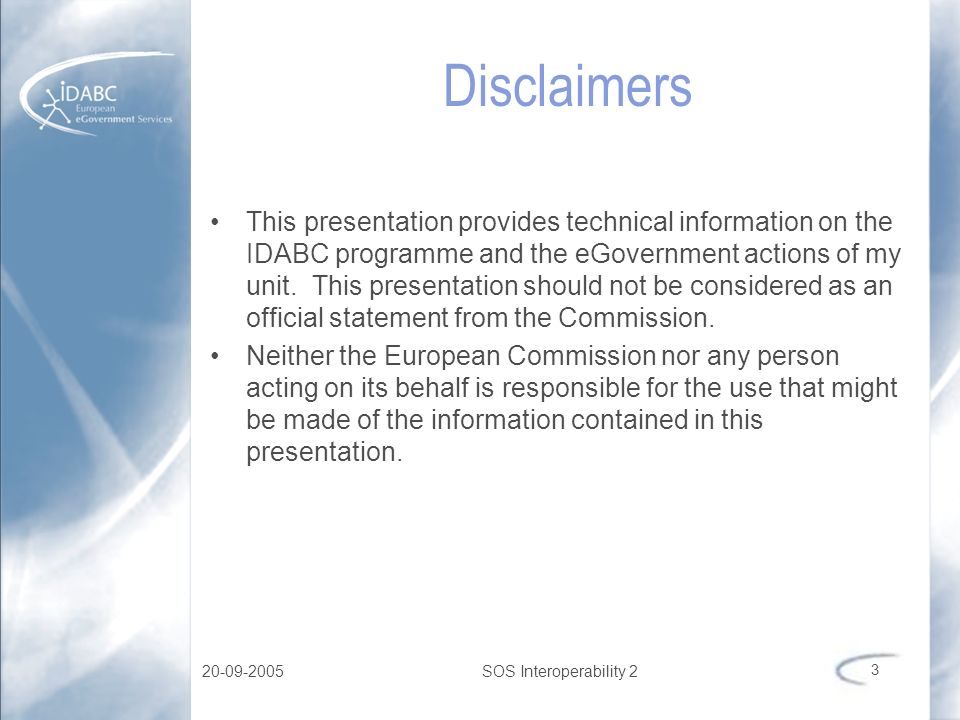 20-09-2005SOS Interoperability 2 3 Disclaimers This presentation provides technical information on the IDABC programme and the eGovernment actions of