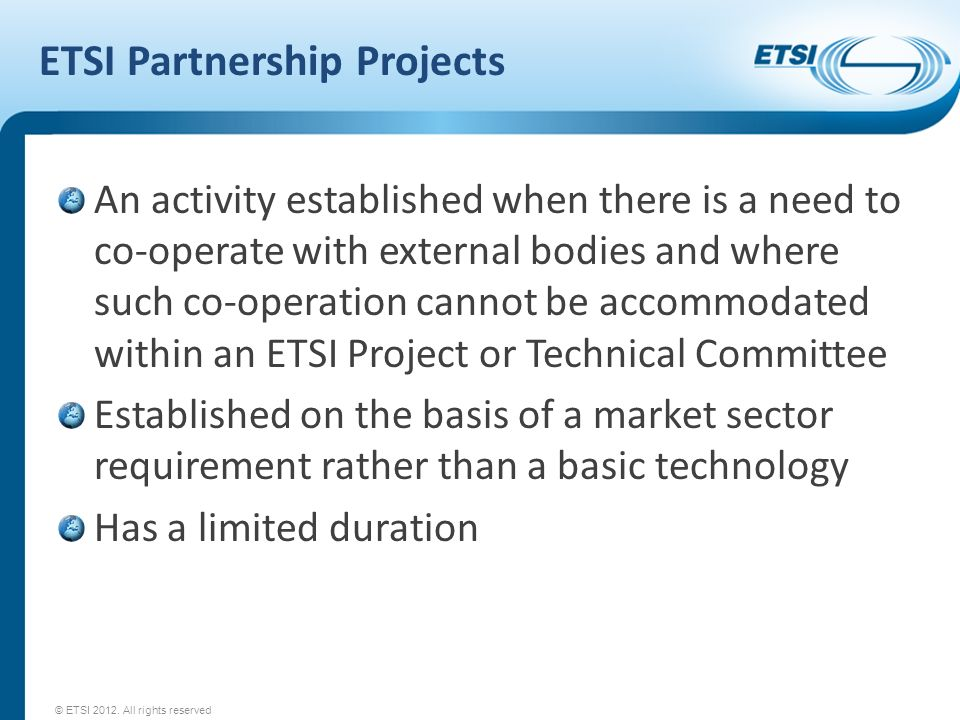 ETSI Partnership Projects An activity established when there is a need to co-operate with external bodies and where such co-operation cannot be accomm