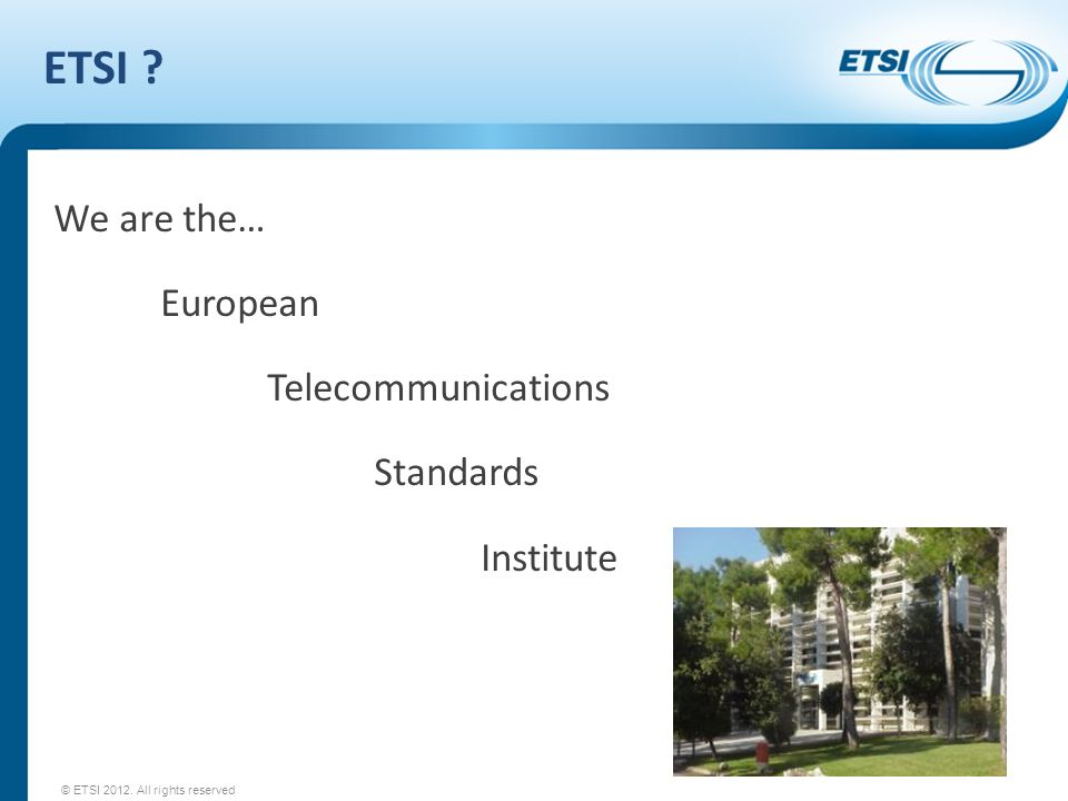 ETSI ? We are the… European Telecommunications Standards Institute © ETSI 2012. All rights reserved