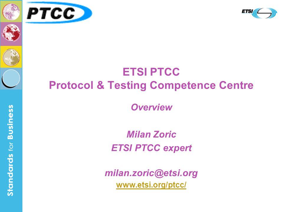 ETSI PTCC Protocol & Testing Competence Centre Overview Milan Zoric ETSI PTCC expert milan.zoric@etsi.org www.etsi.org/ptcc/