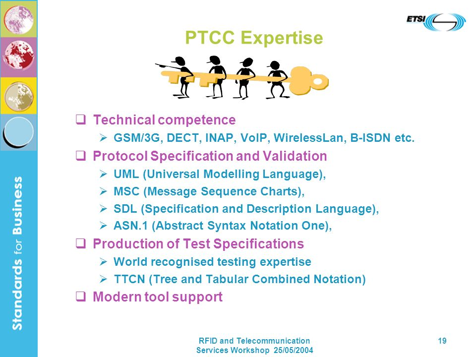 RFID and Telecommunication Services Workshop 25/05/2004 19 PTCC Expertise Technical competence GSM/3G, DECT, INAP, VoIP, WirelessLan, B-ISDN etc. Prot